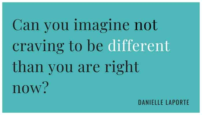 Danielle LaPorte Quote - Can you imagine not craving to be different than you are right now?