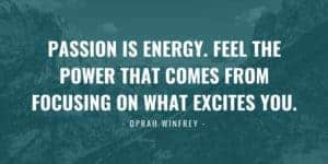 Oprah Winfrey Quote - Passion is energy. Feel the power that comes from focusing on what excites you.