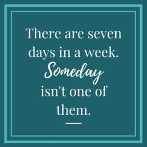 There are seven days in the week. Someday isn't one of them.