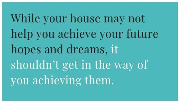 A home shouldn't get in the way of you achieving your dreams