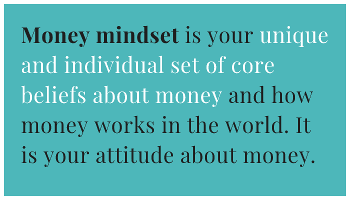 Money mindset is your unique and individual set of core beliefs about money and how money works in the world. It is your attitude about money.