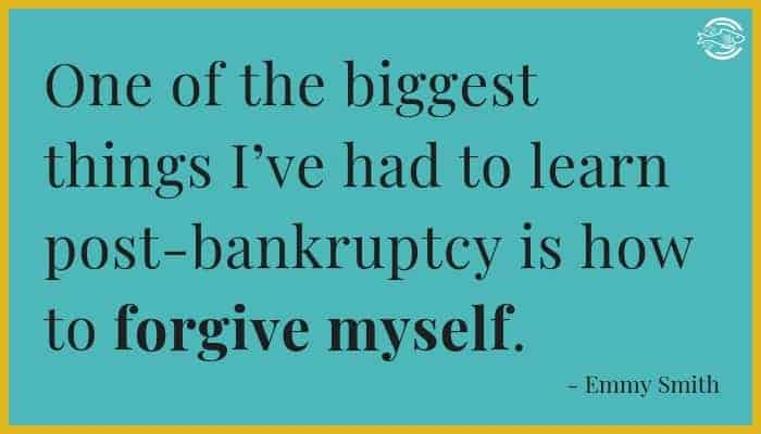 One of the biggest things I've had to learn post-bankruptcy is how to forgive myself.