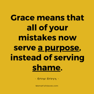 Grace means that all of your mistakes now serve a purpose instead of serving shame. Brene Brown