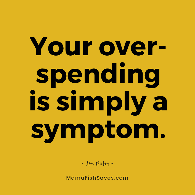 Your overspending is simply a symptom.
