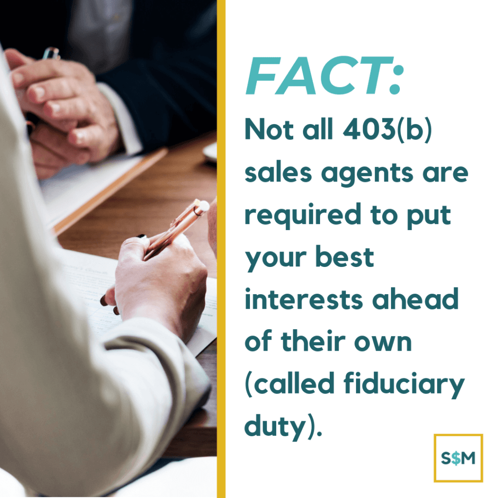 Not all 403(b) sales agents are required to put your best interests ahead of their own (called fiduciary duty)