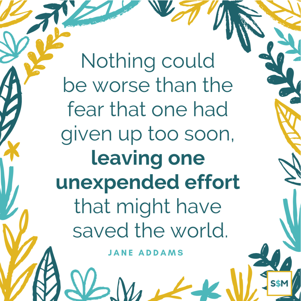 Nothing could be worse than the fear that one had given up too soon, leaving one unexpended effort that might have saved the world. - Jane Addams