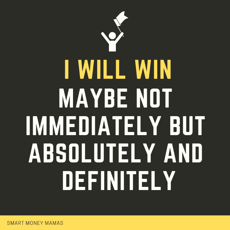 I will win. Maybe not immediately but absolutely and definitely