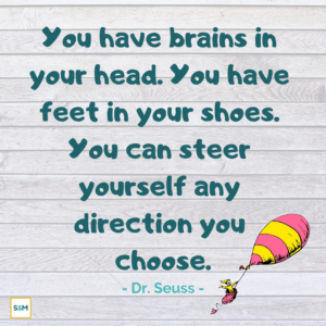 You have brains in your head. You have feet in your shoes. You can steer yourself any direction you choose. - Dr. Seuss