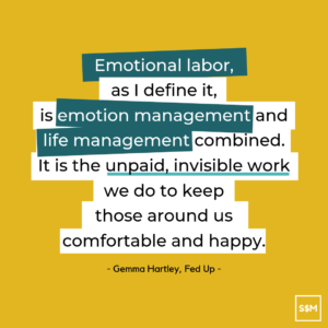 """Emotional labor, as I define it, is emotion management and life management combined. It is the unpaid, invisible work we do to keep those around us comfortable and happy."""