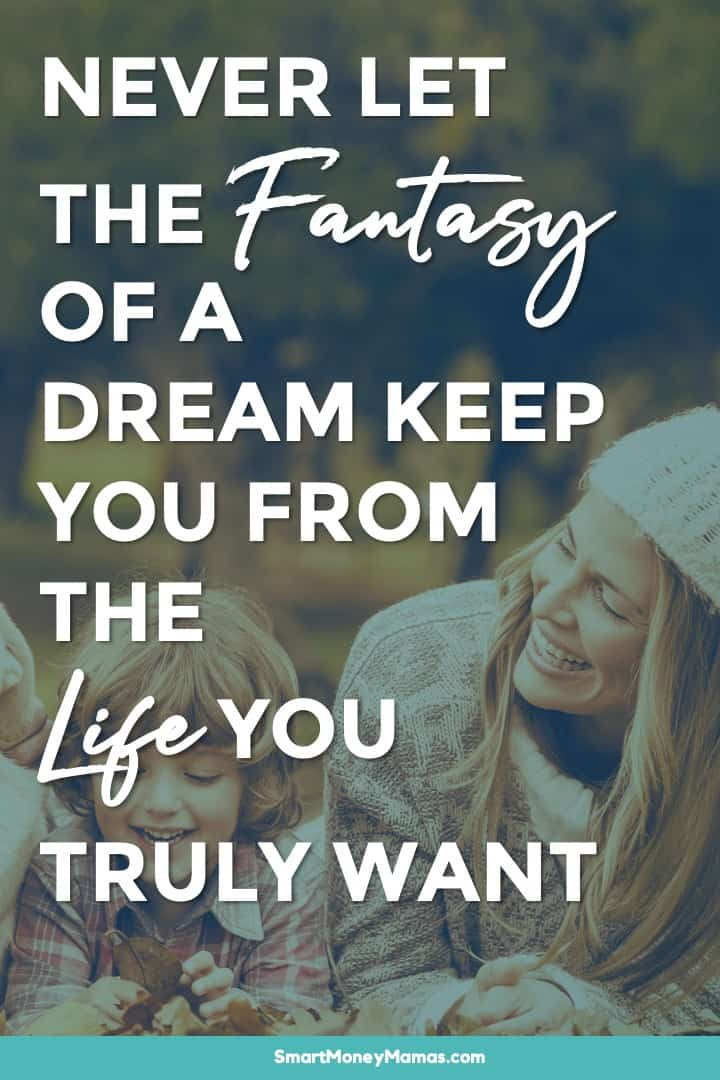 Never let the fantasy of a dream keep you from the life you truly want.