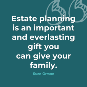 Estate planning is an important and everlasting gift you can give your family. - Suze Orman