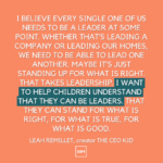 I believe every single one of us needs to be a leader at some point. Whether that's leading a company or leading our homes, we need to be able to lead one another. Maybe it's just standing up for what is right. That takes leadership. I want to help children understand that they can be leaders. That they can stand for what is right, for what is true, for what is good.