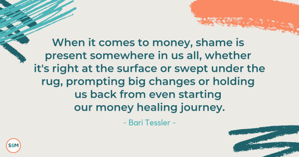 When it comes to money, shame is present somewhere in us all, whether it's right at the surface or swept under the rug, prompting big changes or holding us back from even starting our money healing journey. - Bari Tessler