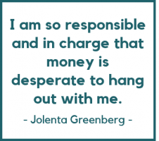 I am so responsible and in charge that money is desperate to hang out with me. - Jolenta Greenberg