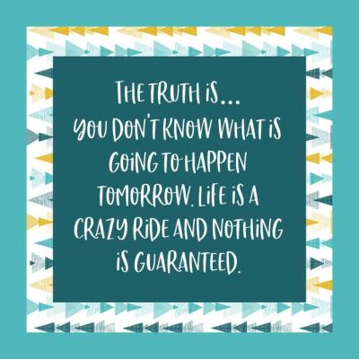 The truth is... You don't know what is going to happen tomorrow. Life is a crazy ride and nothing is guaranteed.